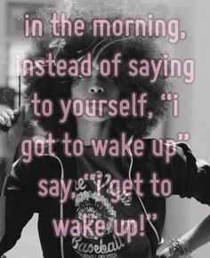 "In the morning, instead of saying to yourself, ""I got to wake up""....say, ""I get to wake up!"""