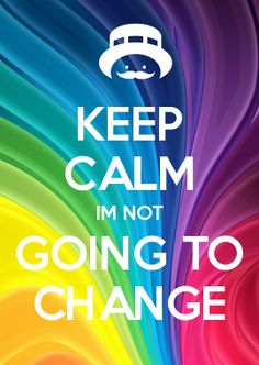 KEEP CALM IM NOT GOING TO CHANGE
