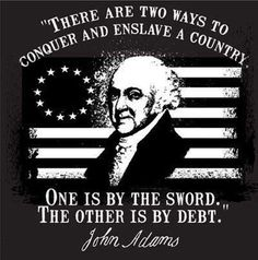 """""""There are two ways to conquer and enslave a country. One is by the sword, the other is by debt."""" –John Adams - THINK if you are enslaved, what does that make you? go ahead, you can say it.a SLAVE! Get out of debt! Otto Von Bismarck, John Adams, Quincy Adams, Father Quotes, Founding Fathers, God Bless America, Great Quotes, Fabulous Quotes, Awesome Quotes"""