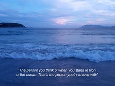 The person you think of when you stand in front of the ocean. That's the person you're in love with.