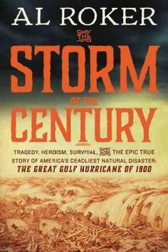 The Storm of the Century: Tragedy, Heroism, Survival, and The Epic True Story of America's Deadliest Natural Disaster: The Great Gulf Hurricane of 1900 by Al Roker