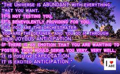 El Universo es ABUNDANTE, con todo lo que deseas.  No te está probando.  Está benevolentemente proveyendo para ti.  Pero tu eres el orquestador.  Eres el definidor, y lo haces a través de tu ALEGRE ANTICIPACIÓN.  Si hay una emoción que estás deseando fomentar, que te servirá muy, muy bien, es la EXPECTATIVA positiva.  Es la emocionada ANTICIPACIÓN.