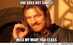 One does not simply miss my Muay Thai class