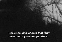 She's the kind of cold that isn't measured by the temperature.