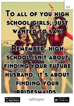 To all of you high school girls, just wanted to say: Remember, high school isn't about finding your future husband, it's about finding your bridesmaids.