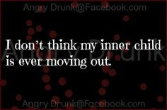And that's ok, I like people that still have that inner child,  just as long as they aren't constantly being a child! LOL