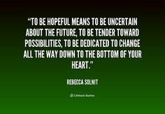 To be hopeful means to be uncertain about the future, to be tender toward pos... - Rebecca Solnit at Lifehack Quotes