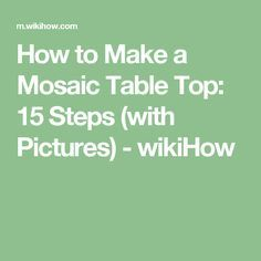 How to Make a Mosaic Table Top: 15 Steps (with Pictures) - wikiHow