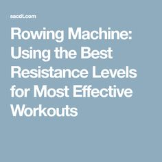 Rowing Machine: Using the Best Resistance Levels for Most Effective Workouts