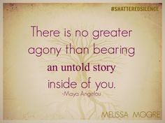 There is no greater agony than bearing an untold story inside of you. Maya Angelou #shatteredsilence #nomore