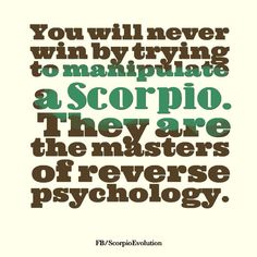 you will never win by trying to manipulate a Scorpio. they are the masters of reverse psychology