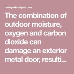 The combination of outdoor moisture, oxygen and carbon dioxide can damage an exterior metal door, resulting in unsightly rusty patches. Sometimes the rust eats completely through the metal, leaving holes in the door. You can restore your metal door by first removing and repairing the rusty areas. Applying a fresh coat ...