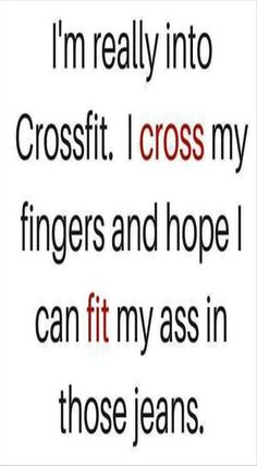 I'm really into Crossfit. I *cross* my fingers and hope I can *fit* my ass in those jeans.