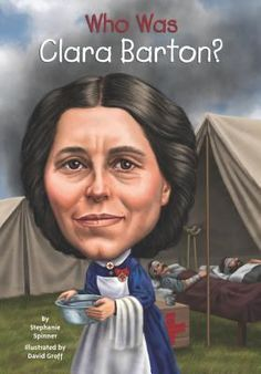 Who Was Clara Barton?by Stephanie Spinner.  (Grosset & Dunlap, an imprint of Penguin Group (USA) LLC, 2014) Profiles the life and accomplishments of Clara Barton, a teacher who organized efforts to bring nursing care to wounded soldiers during the Civil War and who went on to become the founder of the American Red Cross.