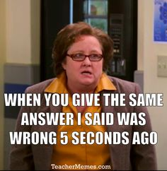 When you give the same answer that I said was wrong 5 seconds ago. #TeacherProblems