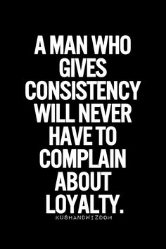 A man who gives consistency will never have to complain about loyalty.