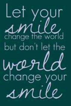 Deixe o seu sorriso mudar o mundo mas não deixe o mundo mudar o seu sorriso.