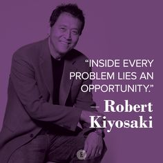 """Inside every problem lies an opportunity."" -- Robert Kiyosaki"