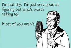 I'm not shy. I've just very good at who worth talking to. Most of you aren't.