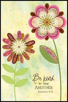 Ephesians 4:32: Be kind and compassionate to one another, forgiving each other, just as in Christ God forgave you.