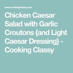 Chicken Caesar Salad with Garlic Croutons {and Light Caesar Dressing} - Cooking Classy