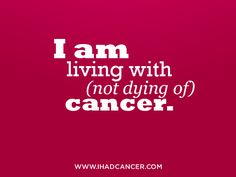Living with cancer is NOT the same thing as dying with cancer and that s something to always be thankful for.