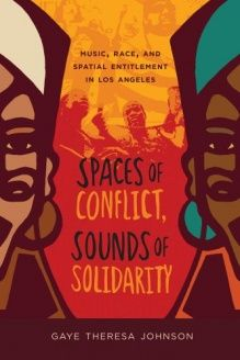 Spaces of Conflict, Sounds of Solidarity  Music, Race, and Spatial Entitlement in Los Angeles, 978-0520275287, Gaye Theresa Johnson, University of California Press