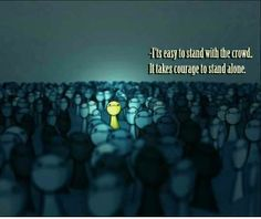 It's easy to stand with the crowd.. it takes courage to stand alone.