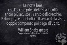 """Speriamo in bene :D Sulla saggezza del Bardo non ho dubbi, ma sul fatto che qualcuno lassù la pensi allo stesso modo... ne ho parecchi.  """"La notte buia, che l'occhio priva della sua facoltà, ancor più acuisce il senso dell'orecchio.  E dunque, se indebolisce il senso della vista doppio compenso poi paga all'udito."""" William Shakespeare - Sogno di una notte di mezza estate (Ermia)  #williamshakespeare, #citazione, #graphtag, #citazionesuimmagine, #fotocitazione, #citazioneitaliana…"""