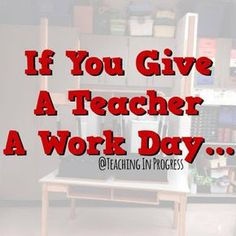 If you give a teacher a workday in her classroom...