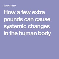 How a few extra pounds can cause systemic changes in the human body