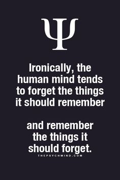 ironically, the human mind tends to forget the things it should remember and remember the things it should forget.
