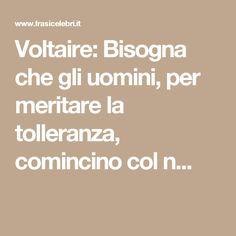 Voltaire: Bisogna che gli uomini, per meritare la tolleranza, comincino col n...