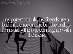 Omg,That's Totally Me. My parents always think my friends are the bad influence when really I'm usually the one coming up with the ideas. Lol. So true.