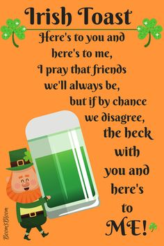 Irish Toast: Here's to you and here's to me, I pray that friends we'll always be, but if by chance we disagree, the hecke with you and here's to Me!