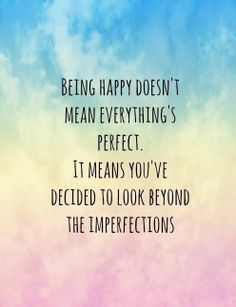 Yes ive looked past the imperfections. Im HAPPY and no one will take this away from me. So try all you want.....of all my pins this one keeps getting repinned and I love it cause it's so true. IM VERY MUCH HAPPY EVEN WITH ALL THE IMPERFECTIONS:)