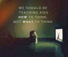 σημασία δεν έχει να μαθαίνουμε σε κάποιον πώς να σκέφτεται αλλά ΝΑ ΣΚΈΦΤΕΤΑΙ!
