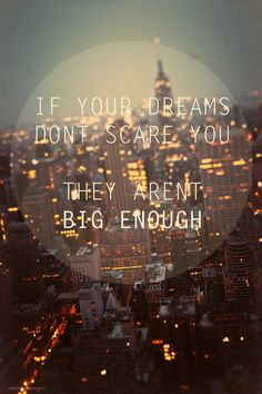 if your dreams don't scare you; they aren't big enough.