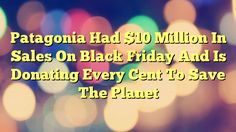 Patagonia Had $10 Million In Sales On Black Friday And Is Donating Every Cent To Save The Planet - https://twitter.com/pdoors/status/820630793294749696