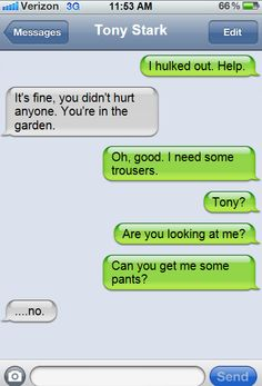 The Avengers shouldn't text!  Bruce: I hulked out. Help.  Tony: It's fine, you didn't hurt anyone. You're in the garden.  Bruce: Oh,good. I need some trousers.  Bruce: Tony?  Bruce: Are you looking at me?  Bruce: Can you get me some pants?  Tony: …no.