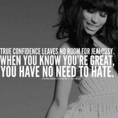 true confidence leaves  no room for jealousy. when you know you're great, you have no need to hate.