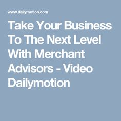 Take Your Business To The Next Level With Merchant Advisors - Video Dailymotion