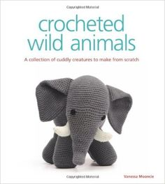 Crocheted Wild Animals: A Collection of Cuddly Creatures to Make from Scratch: Amazon.de: Vanessa Mooncie: Fremdsprachige Bücher