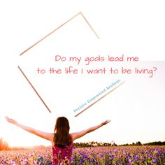 Do my goals lead me to the life I want to be living? What future am I creating for myself?