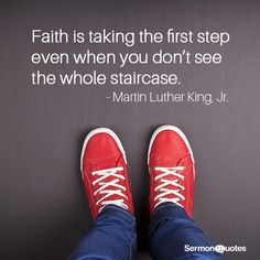 Faith is taking that first step even when you don't see the whole staircase. - Martin Luther King, Jr.