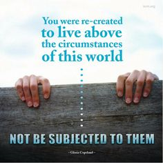 You were re-created to live above the circumstances of this world, not be subjected to them.