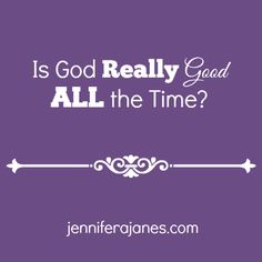 Is God Really Good ALL the Time? - jenniferajanes.com