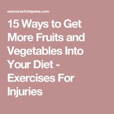 15 Ways to Get More Fruits and Vegetables Into Your Diet - Exercises For Injuries