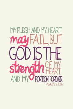 Mon corps peut s'épuiser et mon cœur défaillir, Dieu reste mon rocher, et mon bien précieux pour toujours. (Psaumes 73:26 BDS)