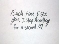 Each time I see you, I stop breathing for a second.